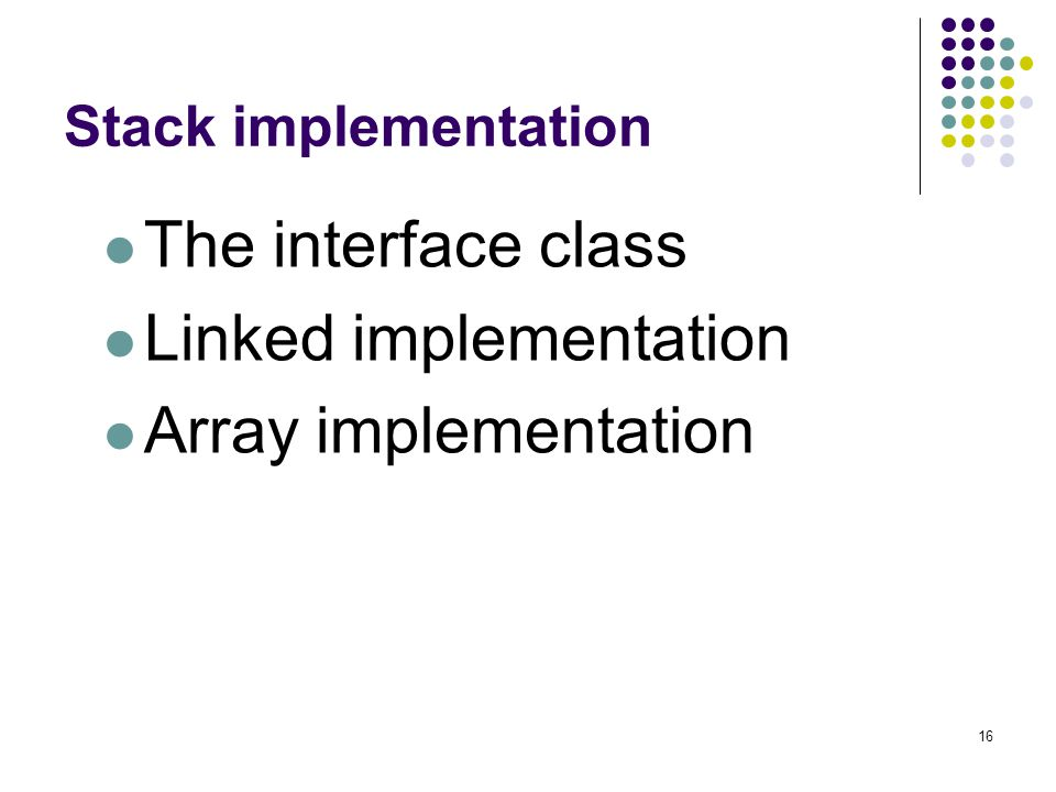 16 Stack implementation The interface class Linked implementation Array implementation