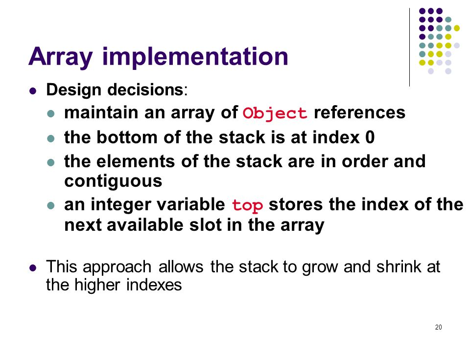 20 Array implementation Design decisions: maintain an array of Object references the bottom of the stack is at index 0 the elements of the stack are in order and contiguous an integer variable top stores the index of the next available slot in the array This approach allows the stack to grow and shrink at the higher indexes