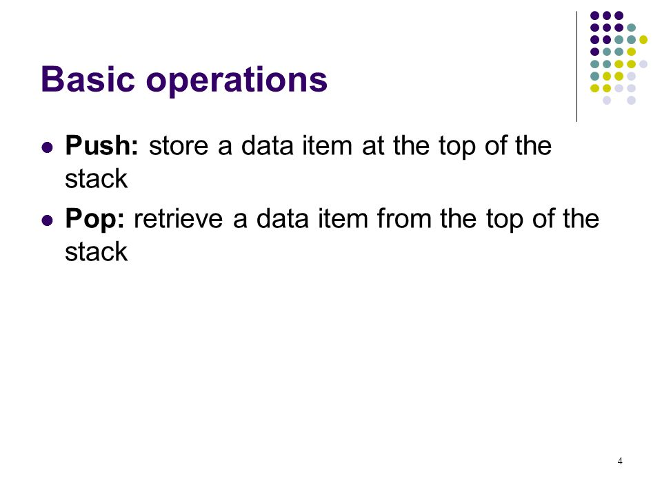 4 Basic operations Push: store a data item at the top of the stack Pop: retrieve a data item from the top of the stack