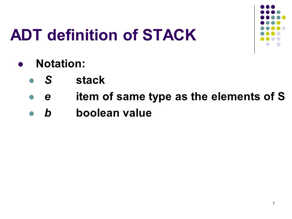 7 ADT definition of STACK Notation: Sstack eitem of same type as the elements of S bboolean value