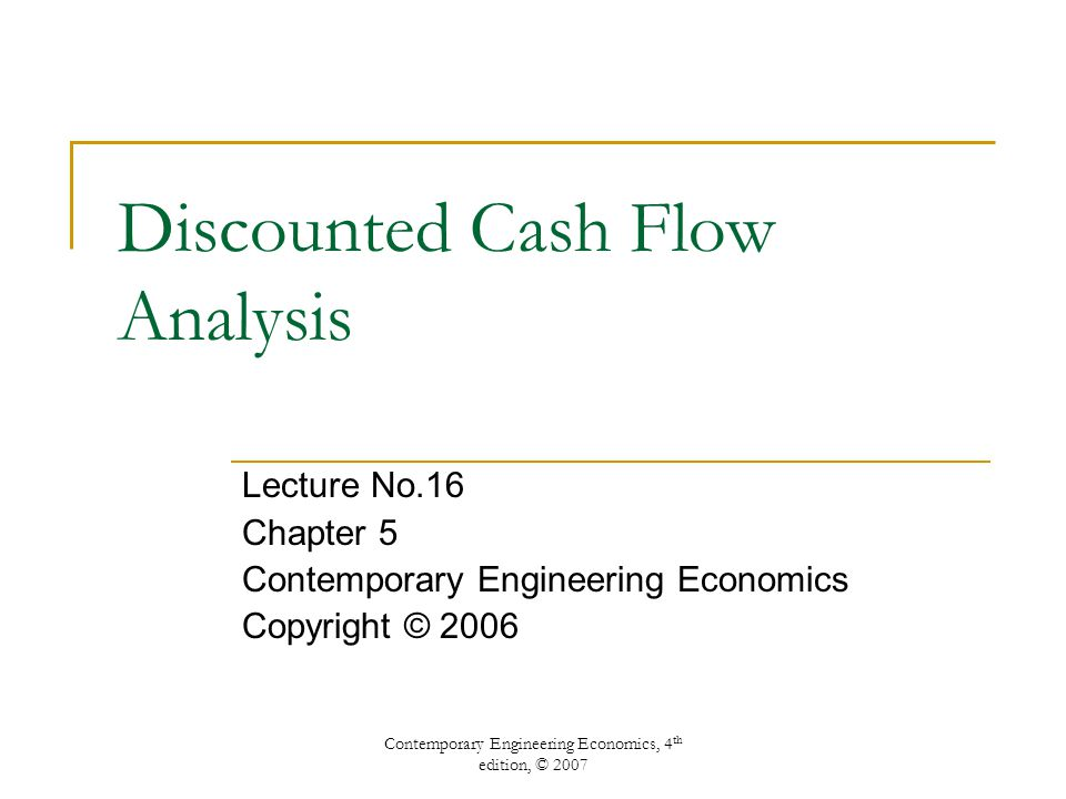 Contemporary Engineering Economics, 4 th edition, © 2007 Discounted Cash Flow Analysis Lecture No.16 Chapter 5 Contemporary Engineering Economics Copyright © 2006
