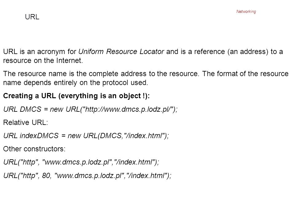 Networking URL URL is an acronym for Uniform Resource Locator and is a reference (an address) to a resource on the Internet.