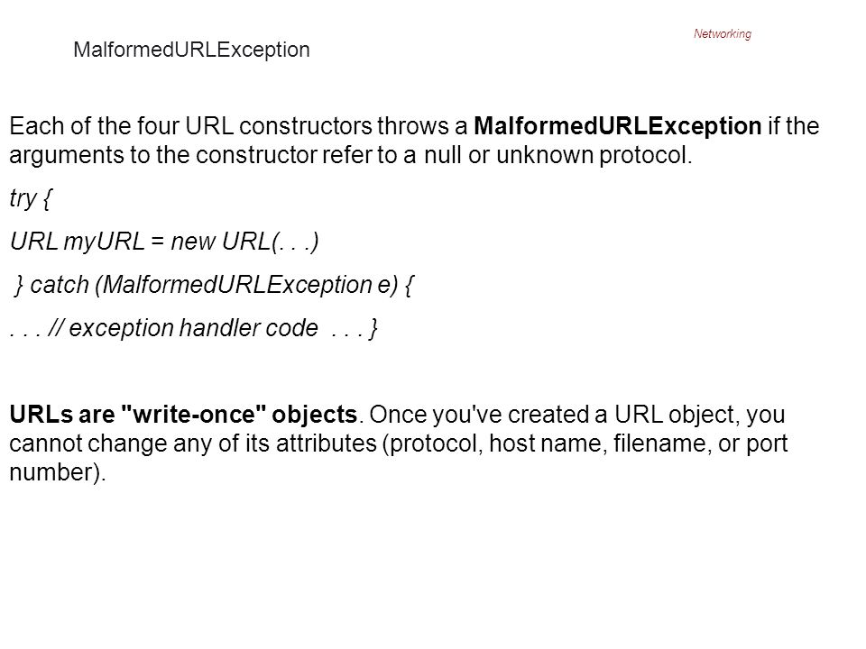 Networking MalformedURLException Each of the four URL constructors throws a MalformedURLException if the arguments to the constructor refer to a null or unknown protocol.