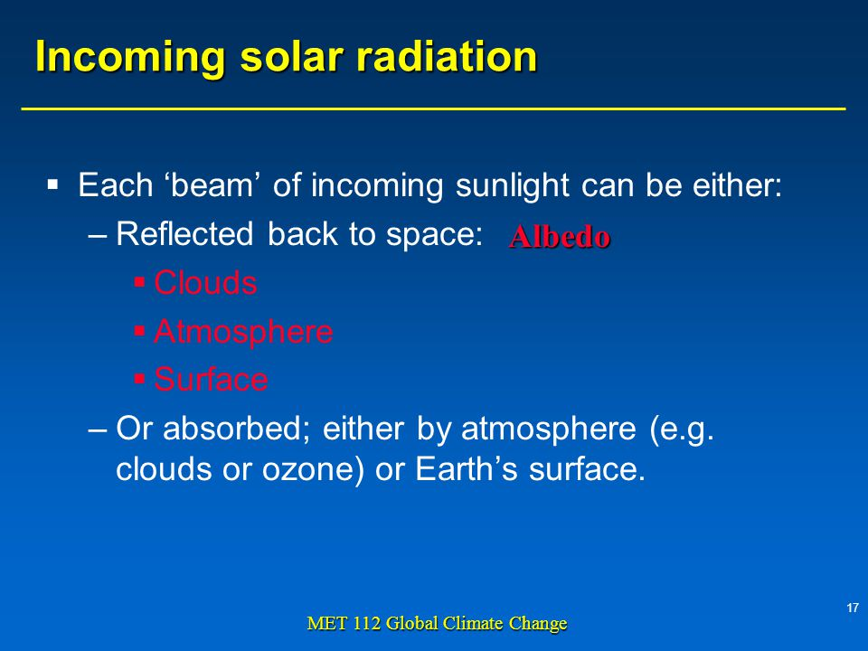 17 MET 112 Global Climate Change Incoming solar radiation  Each 'beam' of incoming sunlight can be either: –Reflected back to space:  Clouds  Atmosphere  Surface –Or absorbed; either by atmosphere (e.g.