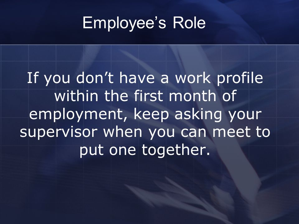 Employee's Role If you don't have a work profile within the first month of employment, keep asking your supervisor when you can meet to put one together.