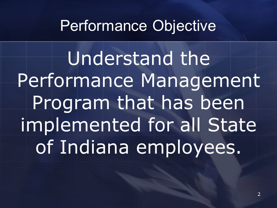2 Performance Objective Understand the Performance Management Program that has been implemented for all State of Indiana employees.