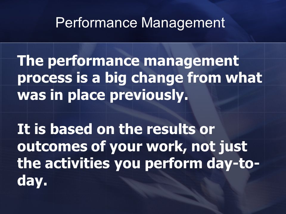 The performance management process is a big change from what was in place previously.