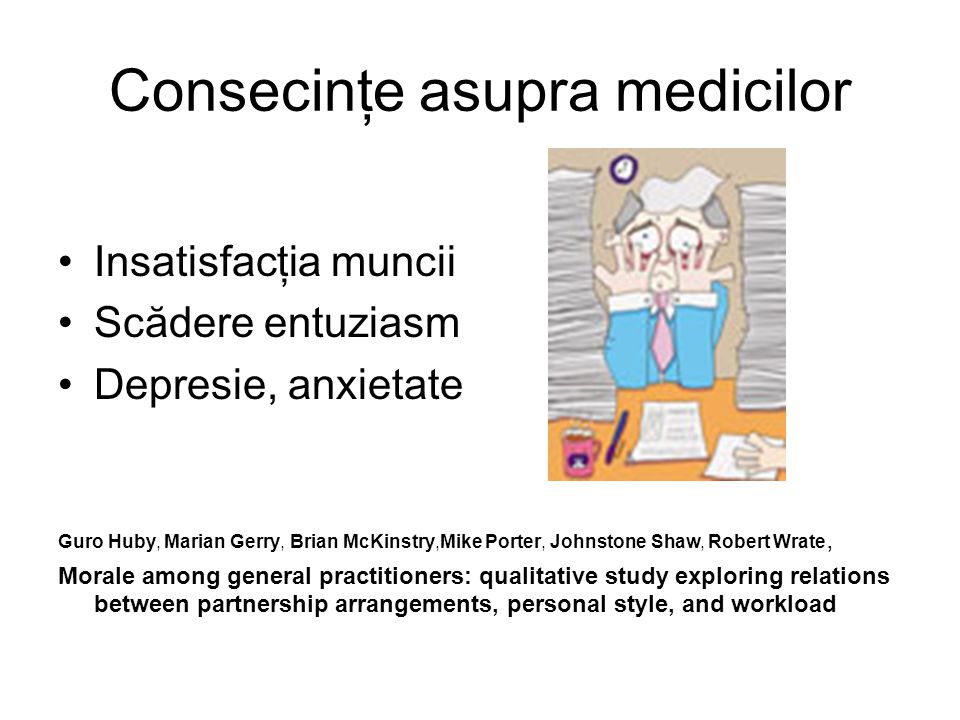 Consecinţe asupra medicilor Insatisfacţia muncii Scădere entuziasm Depresie, anxietate Guro Huby, Marian Gerry, Brian McKinstry,Mike Porter, Johnstone Shaw, Robert Wrate, Morale among general practitioners: qualitative study exploring relations between partnership arrangements, personal style, and workload