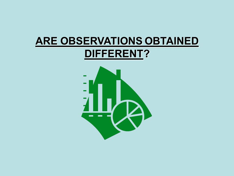 ARE OBSERVATIONS OBTAINED DIFFERENT