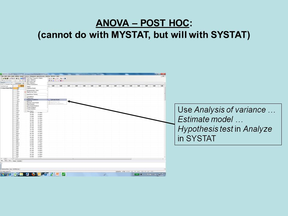 ANOVA – POST HOC: (cannot do with MYSTAT, but will with SYSTAT) Use Analysis of variance … Estimate model … Hypothesis test in Analyze in SYSTAT