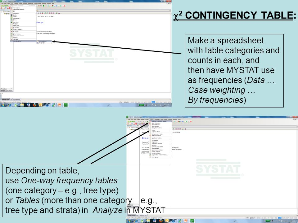  2 CONTINGENCY TABLE: Make a spreadsheet with table categories and counts in each, and then have MYSTAT use as frequencies (Data … Case weighting … By frequencies) Depending on table, use One-way frequency tables (one category – e.g., tree type) or Tables (more than one category – e.g., tree type and strata) in Analyze in MYSTAT