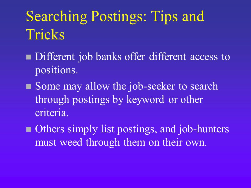 Searching Postings: Tips and Tricks n Different job banks offer different access to positions.