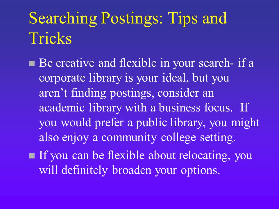 Searching Postings: Tips and Tricks n Be creative and flexible in your search- if a corporate library is your ideal, but you aren't finding postings, consider an academic library with a business focus.