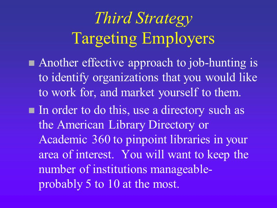Third Strategy Targeting Employers n Another effective approach to job-hunting is to identify organizations that you would like to work for, and market yourself to them.