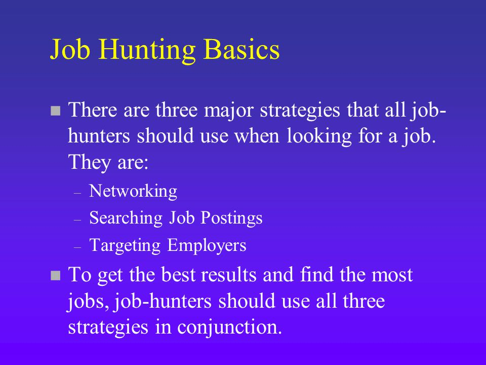 Job Hunting Basics n There are three major strategies that all job- hunters should use when looking for a job.