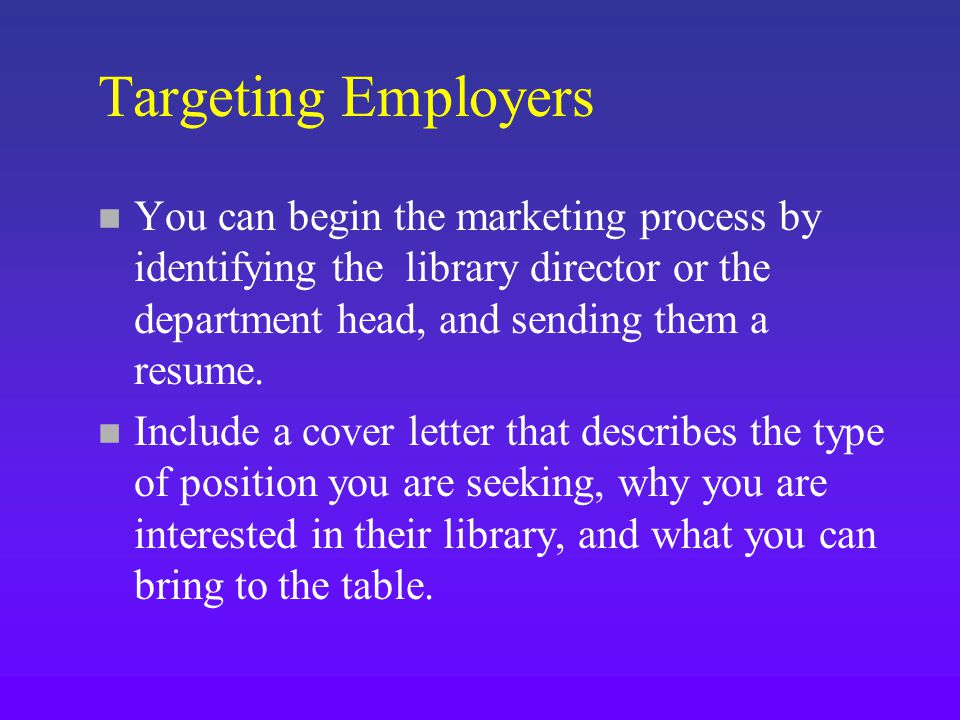 Targeting Employers n You can begin the marketing process by identifying the library director or the department head, and sending them a resume.