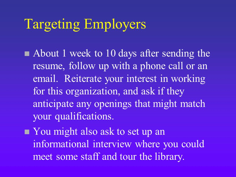 Targeting Employers n About 1 week to 10 days after sending the resume, follow up with a phone call or an  .