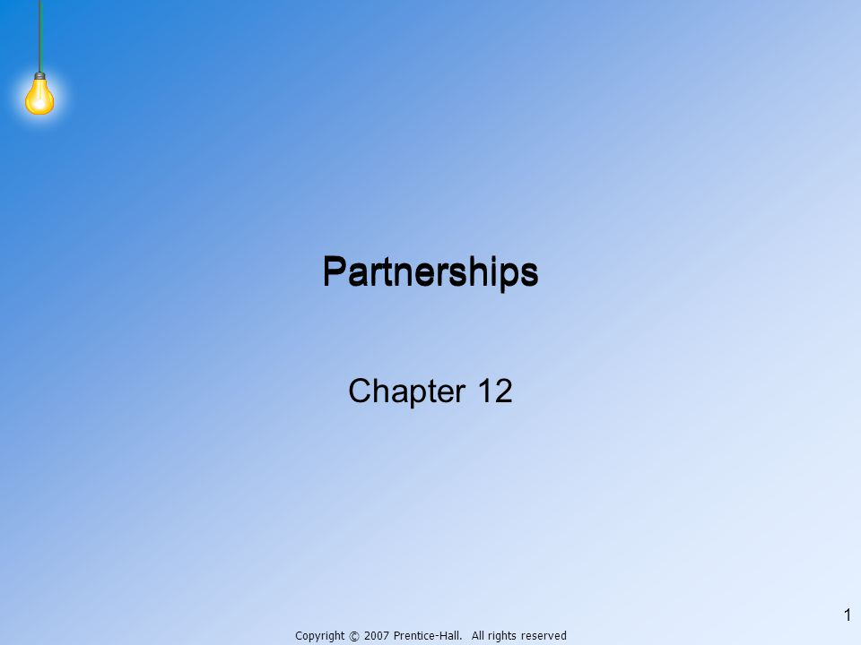 Copyright © 2007 Prentice-Hall. All rights reserved 1 Partnerships Chapter 12