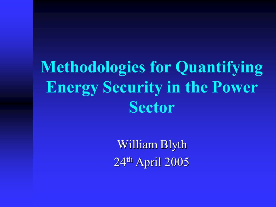 Methodologies for Quantifying Energy Security in the Power Sector William Blyth 24 th April 2005