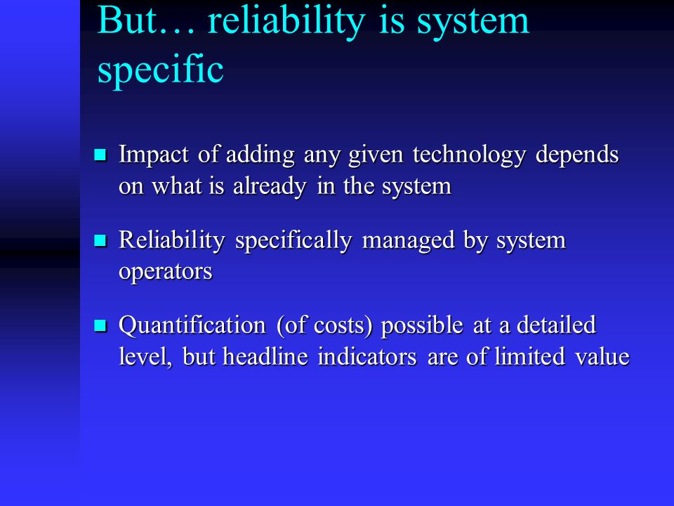 But… reliability is system specific Impact of adding any given technology depends on what is already in the system Impact of adding any given technology depends on what is already in the system Reliability specifically managed by system operators Reliability specifically managed by system operators Quantification (of costs) possible at a detailed level, but headline indicators are of limited value Quantification (of costs) possible at a detailed level, but headline indicators are of limited value