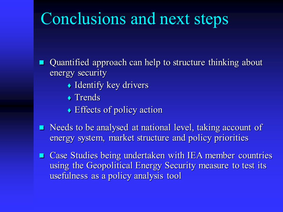 Conclusions and next steps Quantified approach can help to structure thinking about energy security Quantified approach can help to structure thinking about energy security  Identify key drivers  Trends  Effects of policy action Needs to be analysed at national level, taking account of energy system, market structure and policy priorities Needs to be analysed at national level, taking account of energy system, market structure and policy priorities Case Studies being undertaken with IEA member countries using the Geopolitical Energy Security measure to test its usefulness as a policy analysis tool Case Studies being undertaken with IEA member countries using the Geopolitical Energy Security measure to test its usefulness as a policy analysis tool