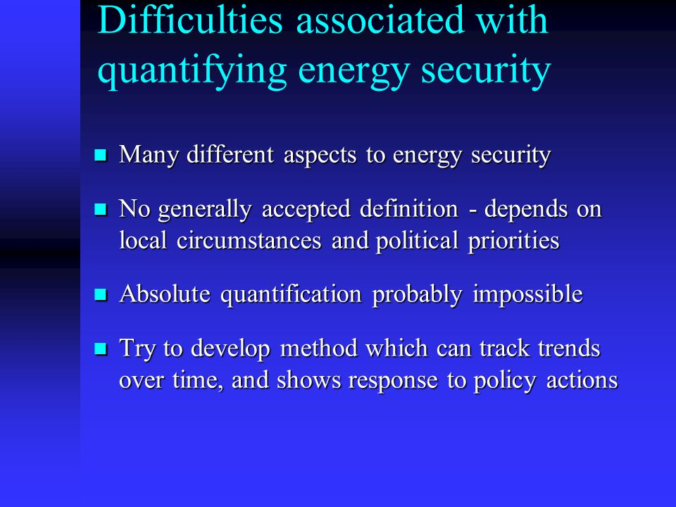 Difficulties associated with quantifying energy security Many different aspects to energy security Many different aspects to energy security No generally accepted definition - depends on local circumstances and political priorities No generally accepted definition - depends on local circumstances and political priorities Absolute quantification probably impossible Absolute quantification probably impossible Try to develop method which can track trends over time, and shows response to policy actions Try to develop method which can track trends over time, and shows response to policy actions