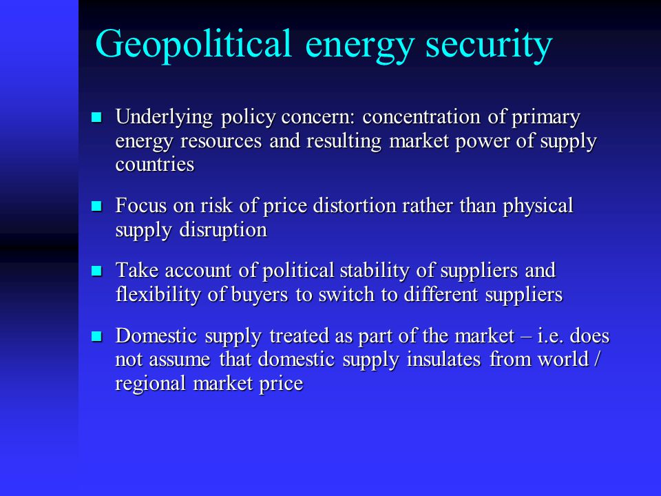 Geopolitical energy security Underlying policy concern: concentration of primary energy resources and resulting market power of supply countries Underlying policy concern: concentration of primary energy resources and resulting market power of supply countries Focus on risk of price distortion rather than physical supply disruption Focus on risk of price distortion rather than physical supply disruption Take account of political stability of suppliers and flexibility of buyers to switch to different suppliers Take account of political stability of suppliers and flexibility of buyers to switch to different suppliers Domestic supply treated as part of the market – i.e.