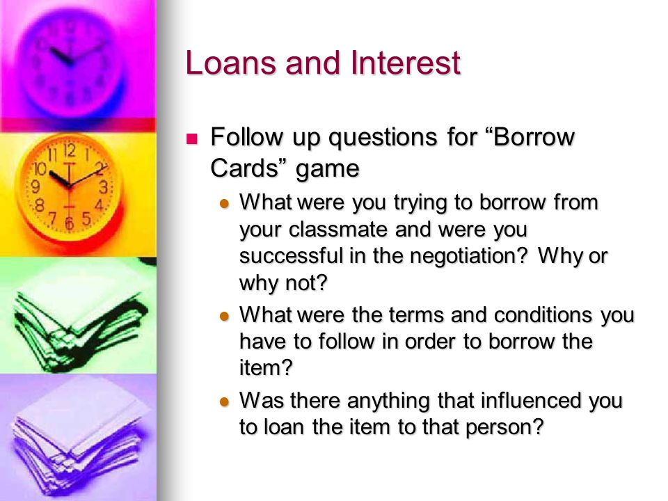 Loans and Interest Follow up questions for Borrow Cards game Follow up questions for Borrow Cards game What were you trying to borrow from your classmate and were you successful in the negotiation.