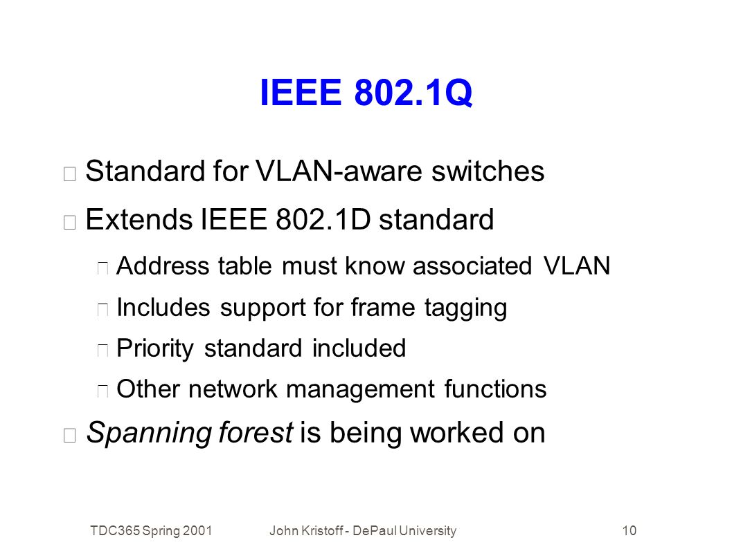 TDC365 Spring 2001John Kristoff - DePaul University10 IEEE 802.1Q • Standard for VLAN-aware switches • Extends IEEE 802.1D standard • Address table must know associated VLAN • Includes support for frame tagging • Priority standard included • Other network management functions • Spanning forest is being worked on