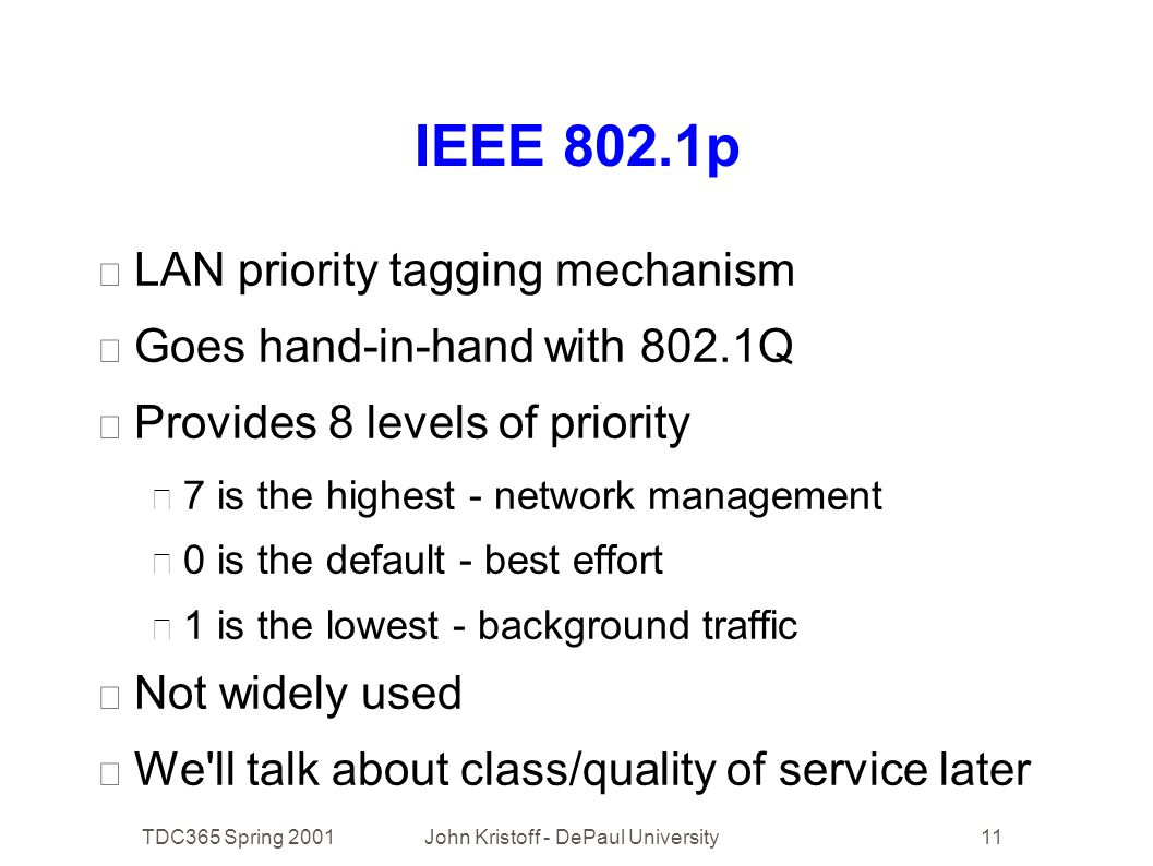 TDC365 Spring 2001John Kristoff - DePaul University11 IEEE 802.1p • LAN priority tagging mechanism • Goes hand-in-hand with 802.1Q • Provides 8 levels of priority • 7 is the highest - network management • 0 is the default - best effort • 1 is the lowest - background traffic • Not widely used • We ll talk about class/quality of service later