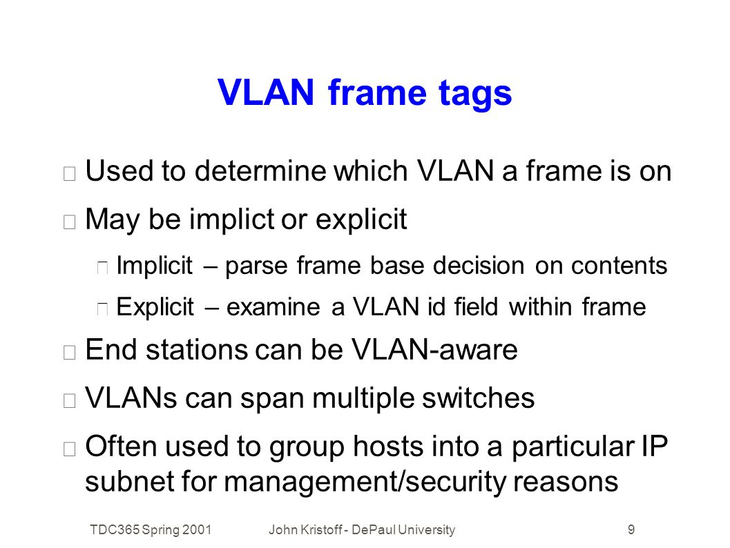 TDC365 Spring 2001John Kristoff - DePaul University9 VLAN frame tags • Used to determine which VLAN a frame is on • May be implict or explicit • Implicit – parse frame base decision on contents • Explicit – examine a VLAN id field within frame • End stations can be VLAN-aware • VLANs can span multiple switches • Often used to group hosts into a particular IP subnet for management/security reasons