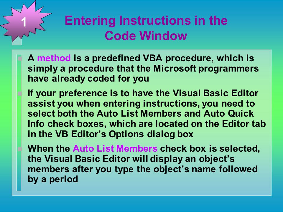 Entering Instructions in the Code Window n A method is a predefined VBA procedure, which is simply a procedure that the Microsoft programmers have already coded for you n If your preference is to have the Visual Basic Editor assist you when entering instructions, you need to select both the Auto List Members and Auto Quick Info check boxes, which are located on the Editor tab in the VB Editor's Options dialog box n When the Auto List Members check box is selected, the Visual Basic Editor will display an object's members after you type the object's name followed by a period 1