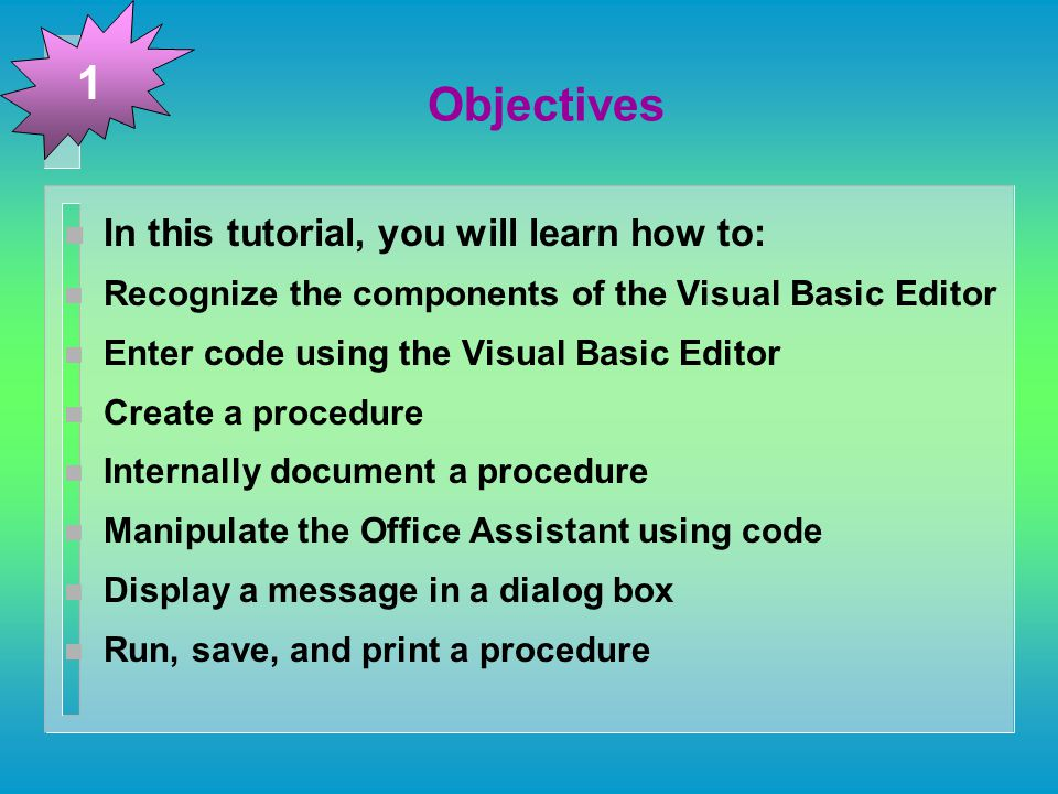 Objectives n In this tutorial, you will learn how to: n Recognize the components of the Visual Basic Editor n Enter code using the Visual Basic Editor n Create a procedure n Internally document a procedure n Manipulate the Office Assistant using code n Display a message in a dialog box n Run, save, and print a procedure 1