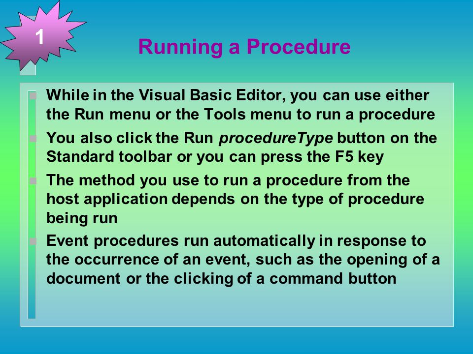 Running a Procedure n While in the Visual Basic Editor, you can use either the Run menu or the Tools menu to run a procedure n You also click the Run procedureType button on the Standard toolbar or you can press the F5 key n The method you use to run a procedure from the host application depends on the type of procedure being run n Event procedures run automatically in response to the occurrence of an event, such as the opening of a document or the clicking of a command button 1