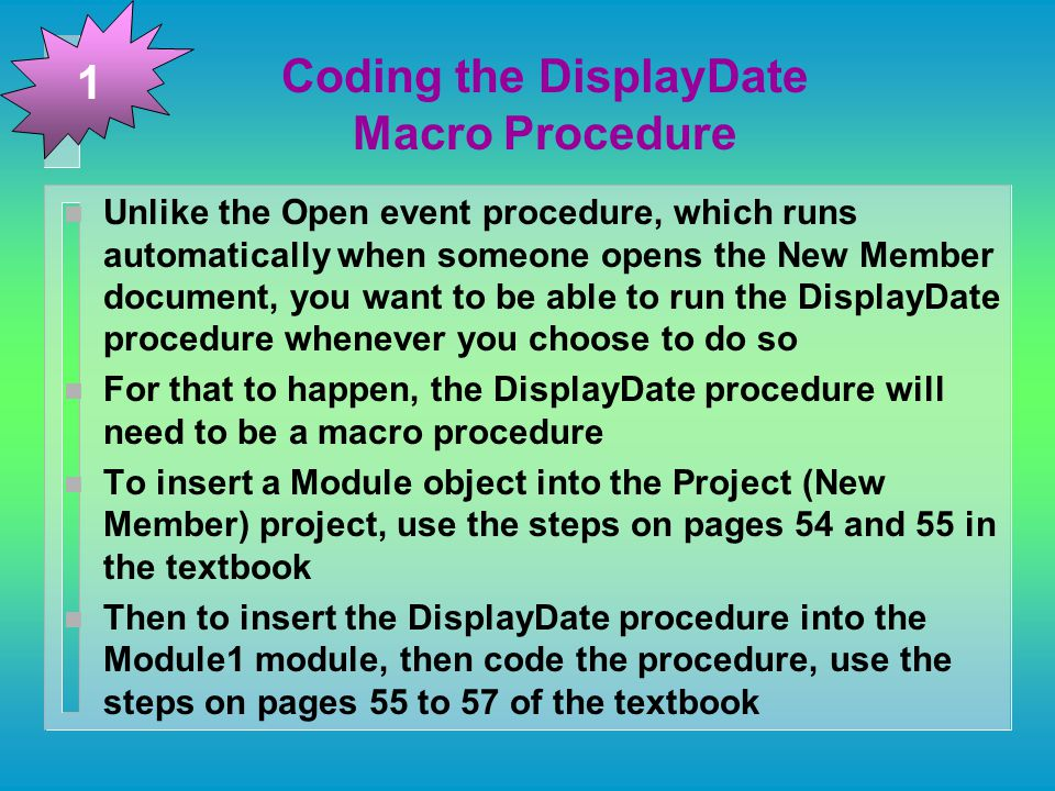 Coding the DisplayDate Macro Procedure n Unlike the Open event procedure, which runs automatically when someone opens the New Member document, you want to be able to run the DisplayDate procedure whenever you choose to do so n For that to happen, the DisplayDate procedure will need to be a macro procedure n To insert a Module object into the Project (New Member) project, use the steps on pages 54 and 55 in the textbook n Then to insert the DisplayDate procedure into the Module1 module, then code the procedure, use the steps on pages 55 to 57 of the textbook 1