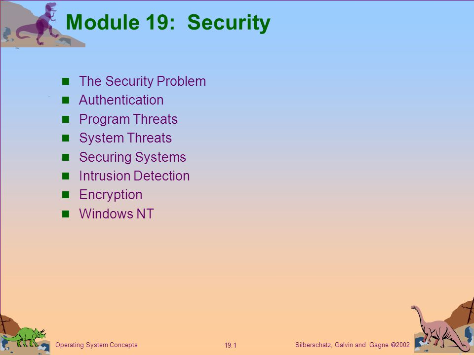 Silberschatz, Galvin and Gagne  Operating System Concepts Module 19: Security The Security Problem Authentication Program Threats System Threats Securing Systems Intrusion Detection Encryption Windows NT