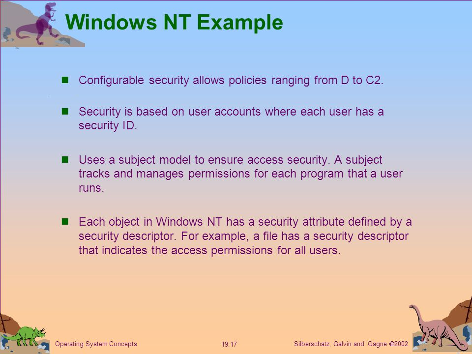 Silberschatz, Galvin and Gagne  Operating System Concepts Windows NT Example Configurable security allows policies ranging from D to C2.