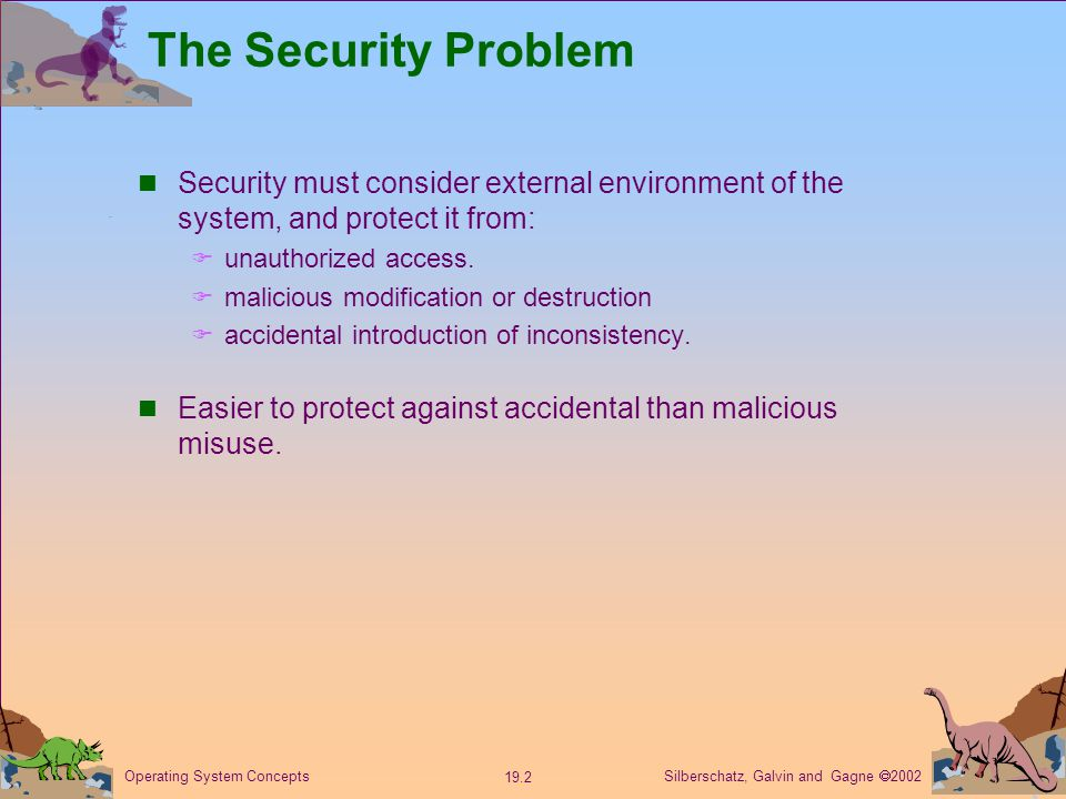 Silberschatz, Galvin and Gagne  Operating System Concepts The Security Problem Security must consider external environment of the system, and protect it from:  unauthorized access.