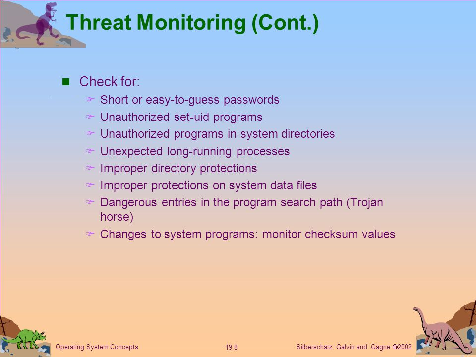 Silberschatz, Galvin and Gagne  Operating System Concepts Threat Monitoring (Cont.) Check for:  Short or easy-to-guess passwords  Unauthorized set-uid programs  Unauthorized programs in system directories  Unexpected long-running processes  Improper directory protections  Improper protections on system data files  Dangerous entries in the program search path (Trojan horse)  Changes to system programs: monitor checksum values