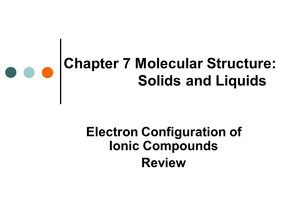 Chapter 7 Molecular Structure: Solids and Liquids Electron Configuration of Ionic Compounds Review