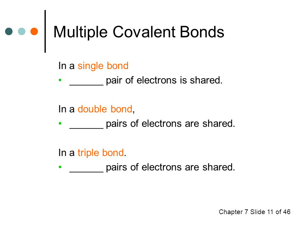 Chapter 7 Slide 11 of 46 Multiple Covalent Bonds In a single bond ______ pair of electrons is shared.
