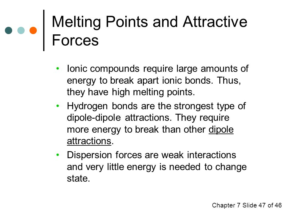 Chapter 7 Slide 47 of 46 Melting Points and Attractive Forces Ionic compounds require large amounts of energy to break apart ionic bonds.