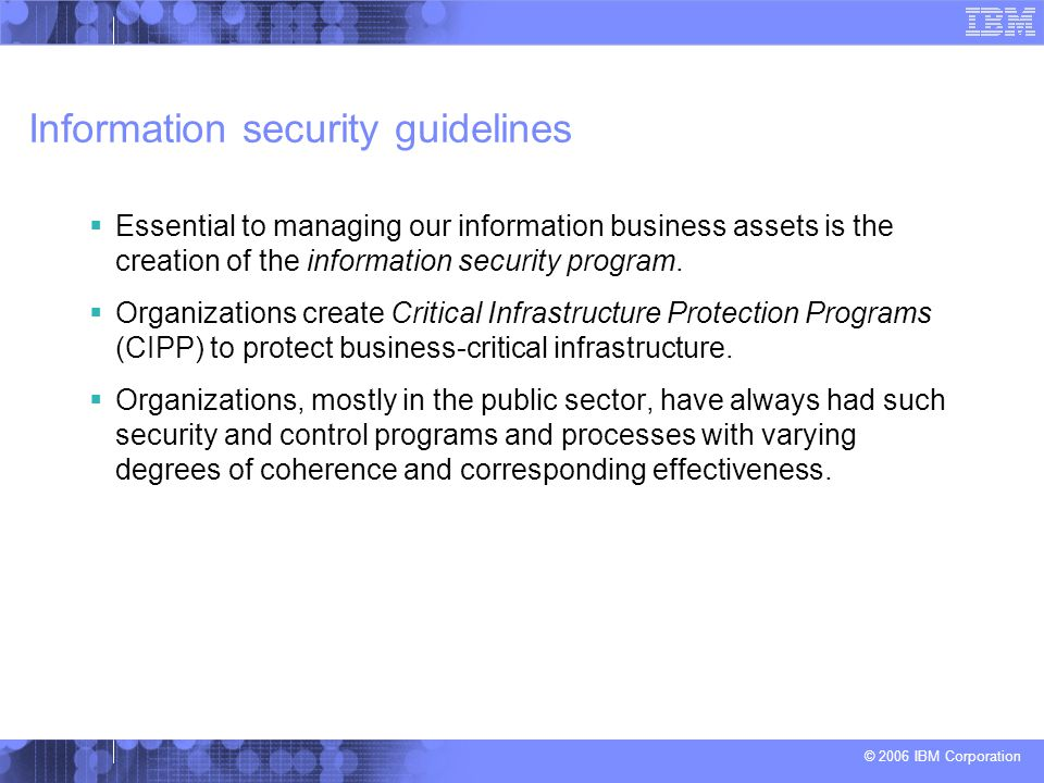 © 2006 IBM Corporation Information security guidelines  Essential to managing our information business assets is the creation of the information security program.
