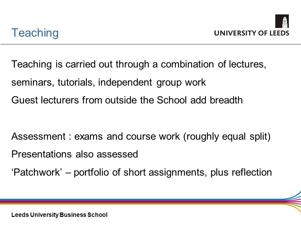 Leeds University Business School Teaching Teaching is carried out through a combination of lectures, seminars, tutorials, independent group work Guest lecturers from outside the School add breadth Assessment : exams and course work (roughly equal split) Presentations also assessed 'Patchwork' – portfolio of short assignments, plus reflection