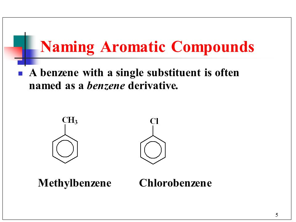 5 A benzene with a single substituent is often named as a benzene derivative.