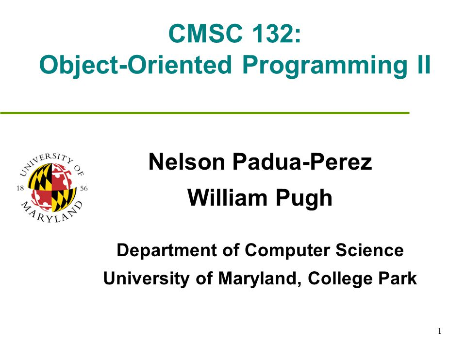 1 CMSC 132: Object-Oriented Programming II Nelson Padua-Perez William Pugh Department of Computer Science University of Maryland, College Park