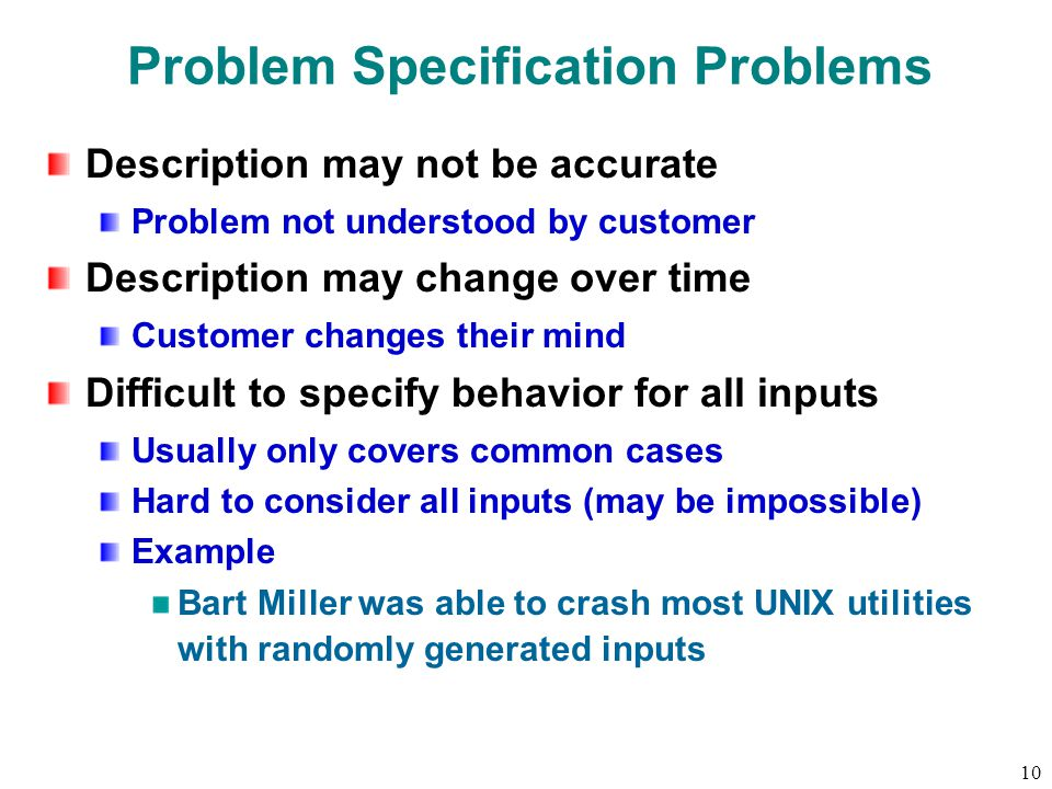 10 Problem Specification Problems Description may not be accurate Problem not understood by customer Description may change over time Customer changes their mind Difficult to specify behavior for all inputs Usually only covers common cases Hard to consider all inputs (may be impossible) Example Bart Miller was able to crash most UNIX utilities with randomly generated inputs