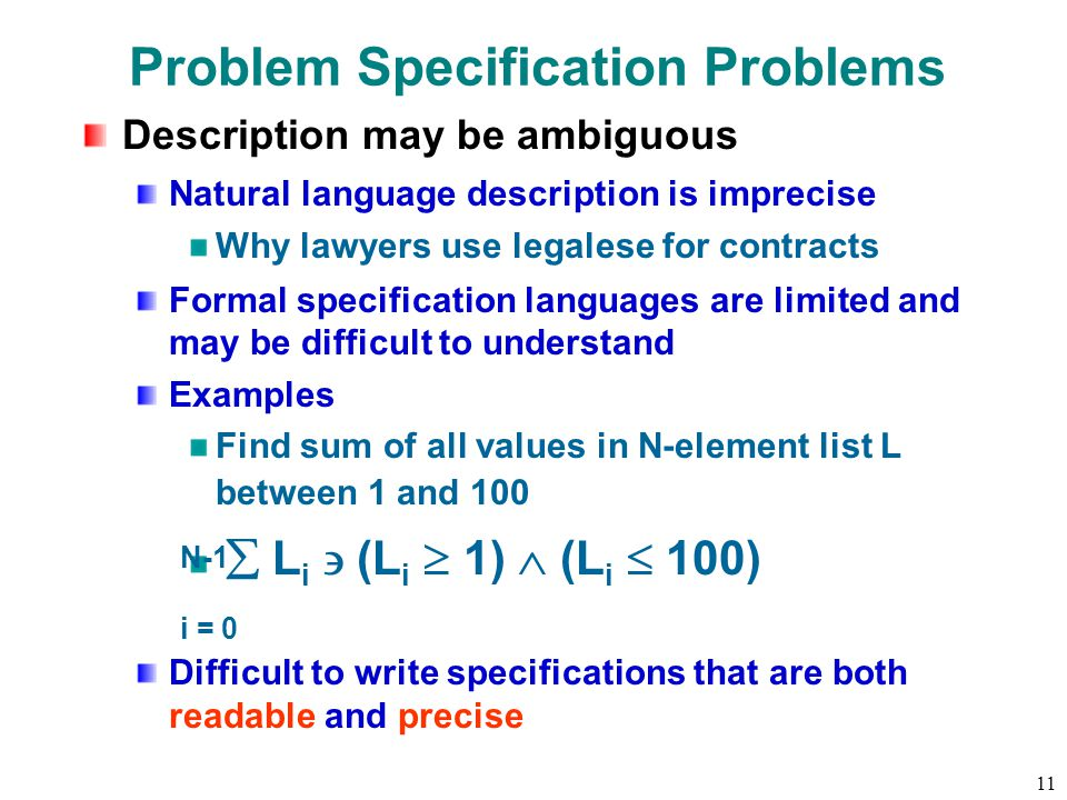 11 Problem Specification Problems Description may be ambiguous Natural language description is imprecise Why lawyers use legalese for contracts Formal specification languages are limited and may be difficult to understand Examples Find sum of all values in N-element list L between 1 and 100  L i  (L i  1)  (L i  100) Difficult to write specifications that are both readable and precise i = 0 N-1