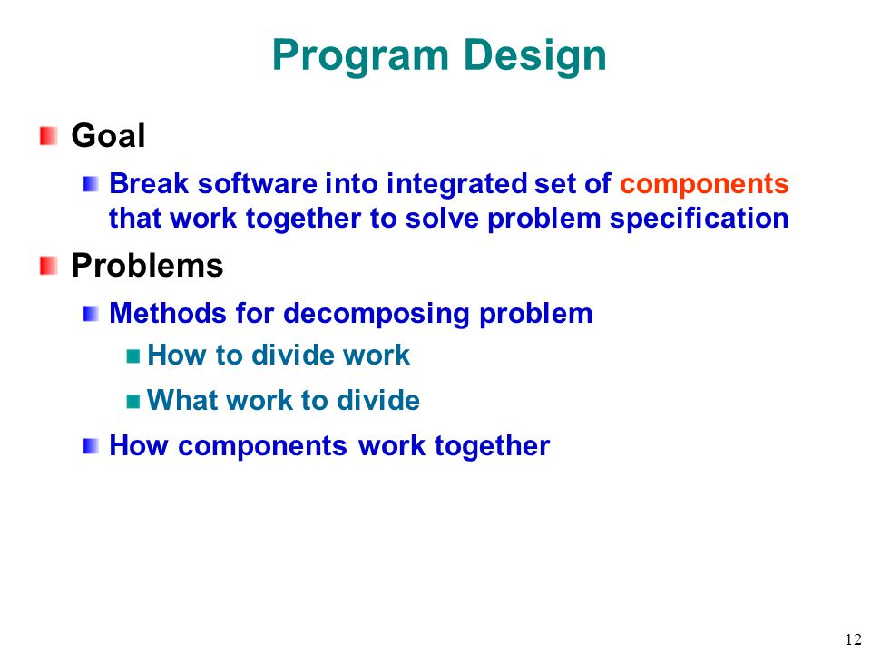 12 Program Design Goal Break software into integrated set of components that work together to solve problem specification Problems Methods for decomposing problem How to divide work What work to divide How components work together