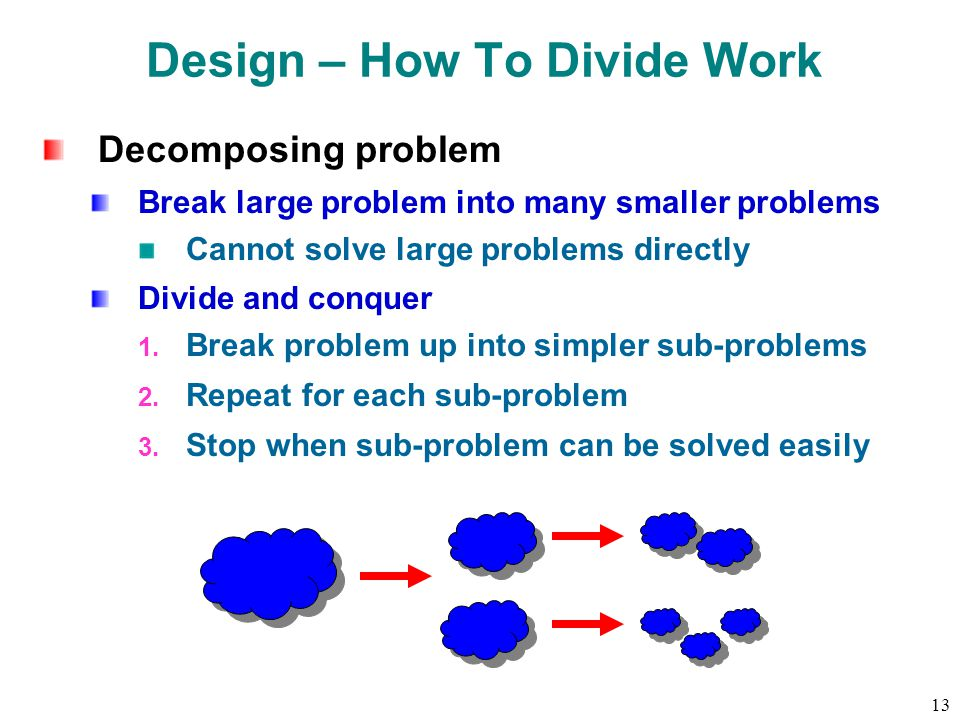 13 Design – How To Divide Work Decomposing problem Break large problem into many smaller problems Cannot solve large problems directly Divide and conquer 1.
